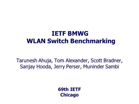 69th IETF Chicago IETF BMWG WLAN Switch Benchmarking Tarunesh Ahuja, Tom Alexander, Scott Bradner, Sanjay Hooda, Jerry Perser, Muninder Sambi.