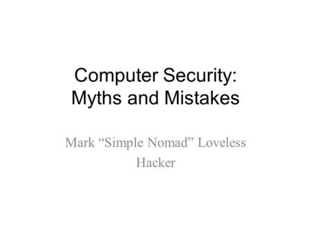 "Computer Security: Myths and Mistakes Mark ""Simple Nomad"" Loveless Hacker."