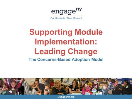 EngageNY.org Supporting Module Implementation: Leading Change The Concerns-Based Adoption Model.