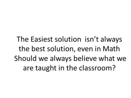The Easiest solution isn't always the best solution, even in Math Should we always believe what we are taught in the classroom?