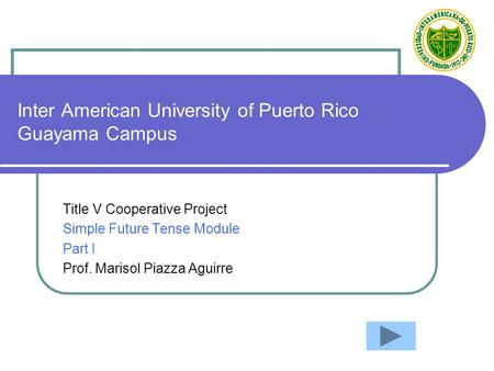 Inter American University of Puerto Rico Guayama Campus Title V Cooperative Project Simple Future Tense Module Part I Prof. Marisol Piazza Aguirre.