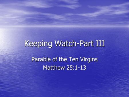Keeping Watch-Part III Parable of the Ten Virgins Matthew 25:1-13.