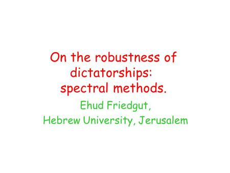 On the robustness of dictatorships: spectral methods. Ehud Friedgut, Hebrew University, Jerusalem.