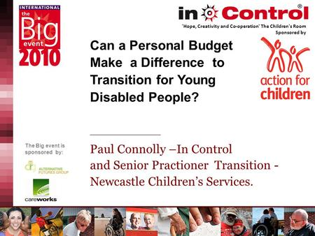 The Big event is sponsored by: Can a Personal Budget Make a Difference to Transition for Young Disabled People? Paul Connolly –In Control and Senior Practioner.