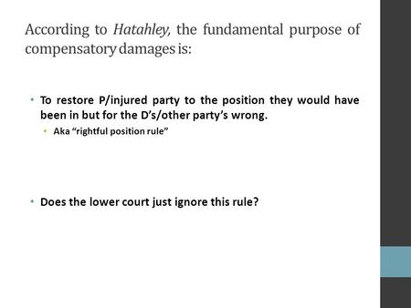 According to Hatahley, the fundamental purpose of compensatory damages is: To restore P/injured party to the position they would have been in but for the.
