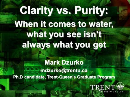 4/6/2015draft 3_no visuals1 Clarity vs. Purity: When it comes to water, what you see isn't always what you get Mark Dzurko Ph.D candidate,