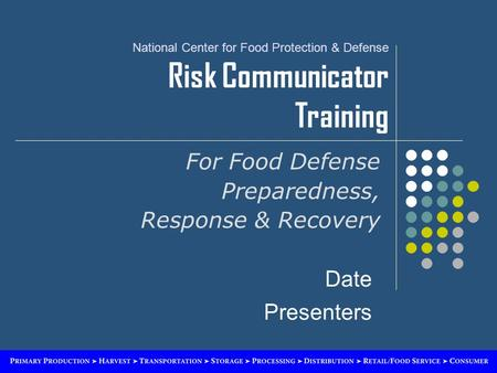 National Center for Food Protection & Defense Risk Communicator Training For Food Defense Preparedness, Response & Recovery Date Presenters.