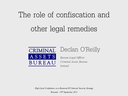 The role of confiscation and other legal remedies Declan O'Reilly Bureau Legal Officer Criminal Assets Bureau Ireland High-Level Conference on a Renewed.