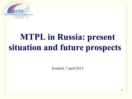 MTPL in Russia: present situation and future prospects Istanbul, 7 april 2014 1.