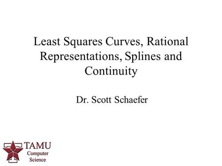 1 Dr. Scott Schaefer Least Squares Curves, Rational Representations, Splines and Continuity.