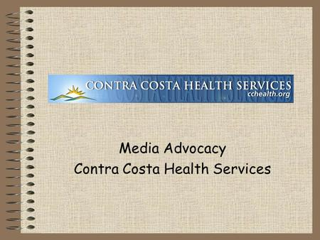 Media Advocacy Contra Costa Health Services Media Advocacy: 4 Getting Out Our Message 4 Making Change.