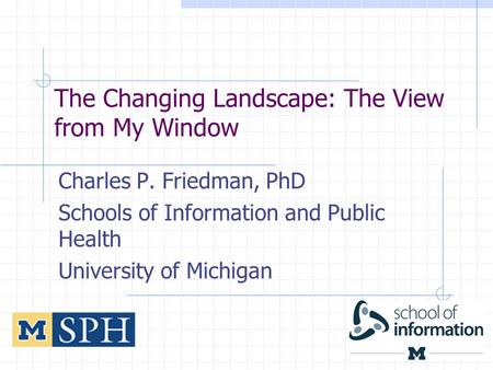 The Changing Landscape: The View from My Window Charles P. Friedman, PhD Schools of Information and Public Health University of Michigan 1.