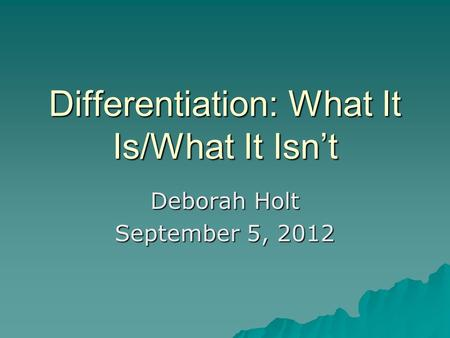 Differentiation: What It Is/What It Isn't Deborah Holt September 5, 2012.
