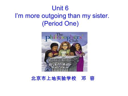 Unit 6 I'm more outgoing than my sister. (Period One) 北京市上地实验学校 邓 容.