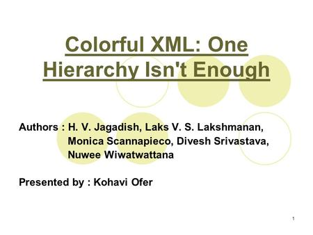 1 Colorful XML: One Hierarchy Isn't Enough Authors : H. V. Jagadish, Laks V. S. Lakshmanan, Monica Scannapieco, Divesh Srivastava, Nuwee Wiwatwattana Presented.
