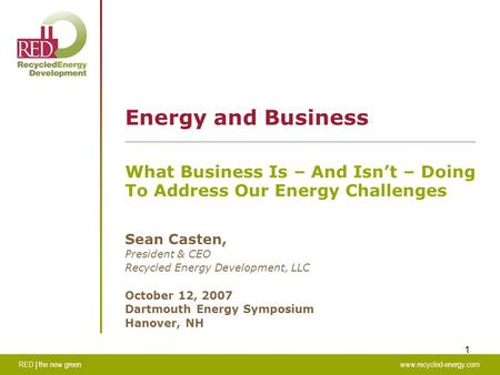 RED | the new greenwww.recycled-energy.com 1 Energy and Business What Business Is – And Isn't – Doing To Address Our Energy Challenges Sean Casten, President.