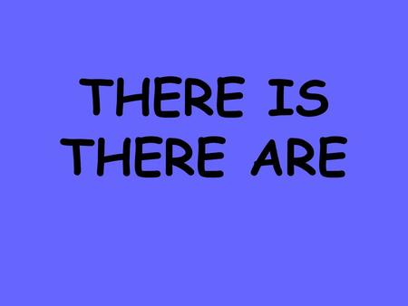THERE IS THERE ARE.