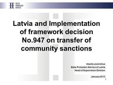 1 Latvia and Implementation of framework decision No.947 on transfer of community sanctions Imants Jurevičius State Probation Service of Latvia Head of.