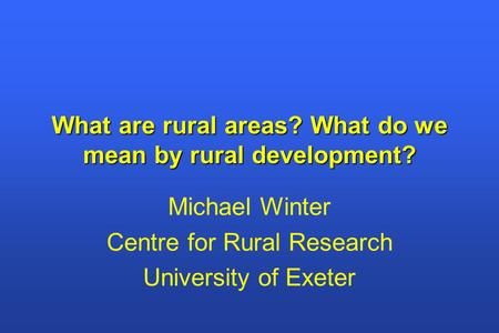 What are rural areas? What do we mean by rural development? Michael Winter Centre for Rural Research University of Exeter.