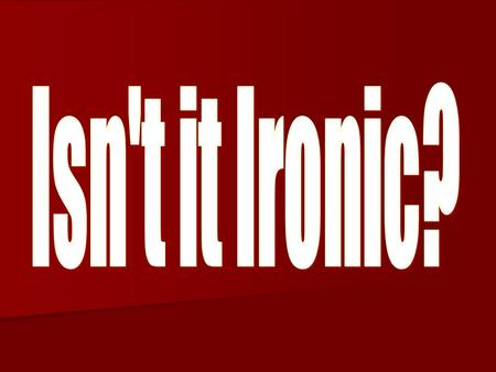 Isn't it Ironic?.