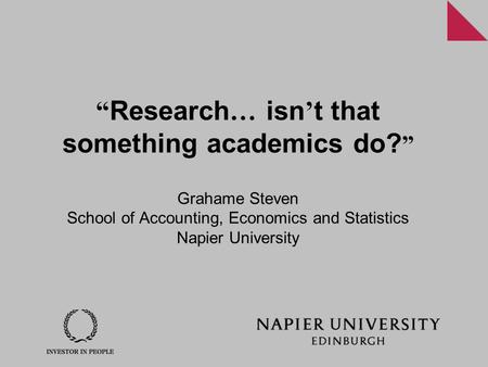 """ Research … isn ' t that something academics do? "" Grahame Steven School of Accounting, Economics and Statistics Napier University."