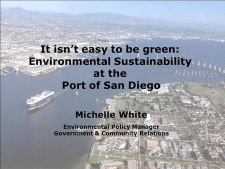 Michelle White Environmental Policy Manager Government & Community Relations It isn't easy to be green: Environmental Sustainability at the Port of San.