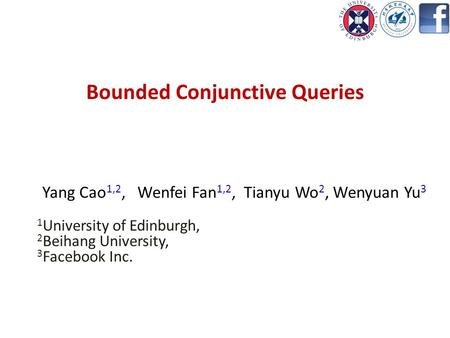 Bounded Conjunctive Queries Yang Cao 1,2, Wenfei Fan 1,2, Tianyu Wo 2, Wenyuan Yu 3 1 University of Edinburgh, 2 Beihang University, 3 Facebook Inc.