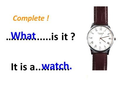 ….............is it ? What It is a............ watch. Complete !