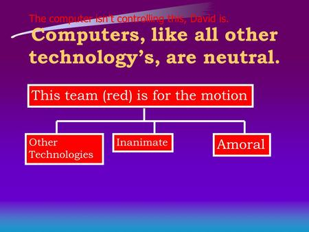 The computer isn't controlling this, David is. Computers, like all other technology's, are neutral. This team (red) is for the motion Other Technologies.