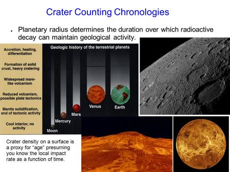 Crater Counting Chronologies ● Planetary radius determines the duration over which radioactive decay can maintain geological activity. Crater density on.
