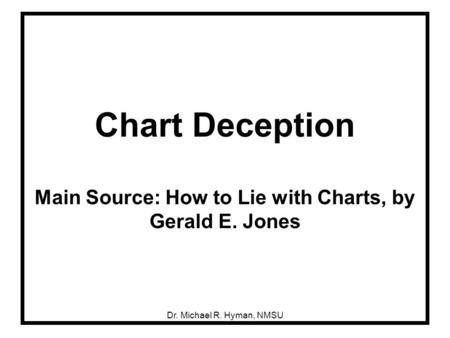 Dr. Michael R. Hyman, NMSU Chart Deception Main Source: How to Lie with Charts, by Gerald E. Jones.