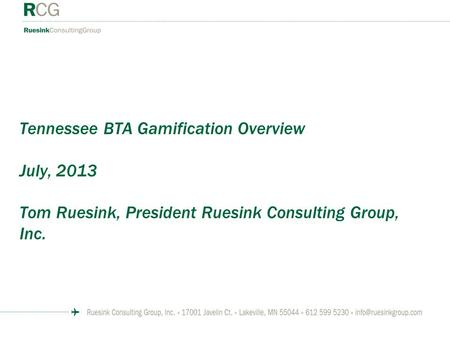 Tennessee BTA Gamification Overview July, 2013 Tom Ruesink, President Ruesink Consulting Group, Inc.
