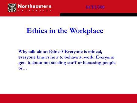 ECEU300 Ethics in the Workplace Why talk about Ethics? Everyone is ethical, everyone knows how to behave at work. Everyone gets it about not stealing stuff.