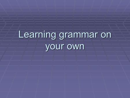 Learning grammar on your own. Beyond the grammar book  Grammar can be learnt in a non-informal way, learning it gradually through reading and listening.