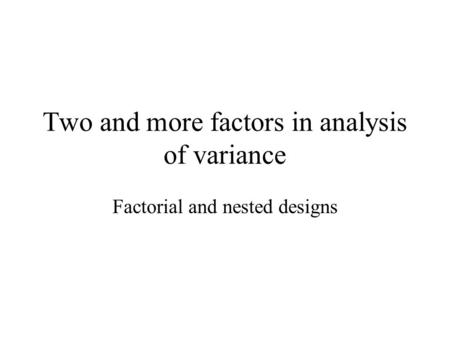 Two and more factors in analysis of variance Factorial and nested designs.