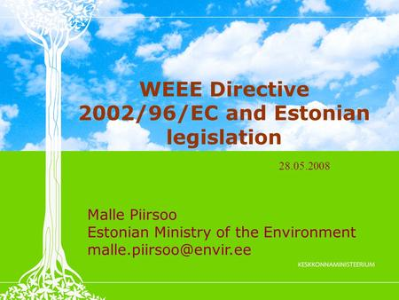 WEEE Directive 2002/96/EC and Estonian legislation Malle Piirsoo Estonian Ministry of the Environment 28.05.2008.