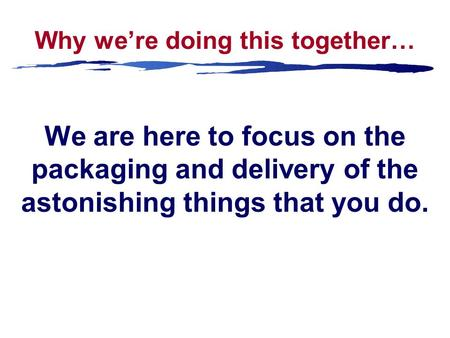 Why we're doing this together… We are here to focus on the packaging and delivery of the astonishing things that you do.