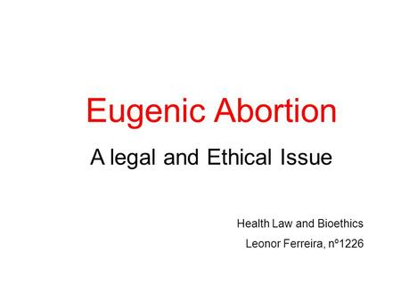 Eugenic Abortion A legal and Ethical Issue Health Law and Bioethics Leonor Ferreira, nº1226.