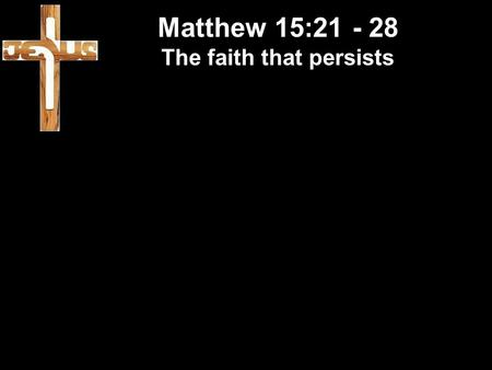 Matthew 15:21 - 28 The faith that persists. Matthew 15:21 - 28 The faith that persists Refugees: They left – to find life.