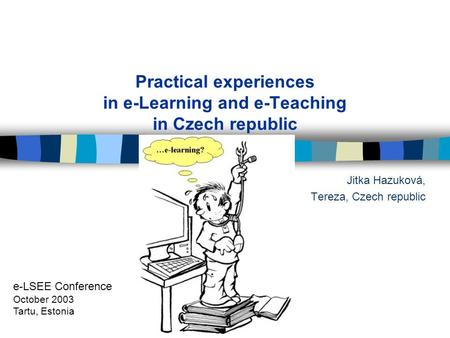 Practical experiences in e-Learning and e-Teaching in Czech republic Jitka Hazuková, Tereza, Czech republic e-LSEE Conference October 2003 Tartu, Estonia.