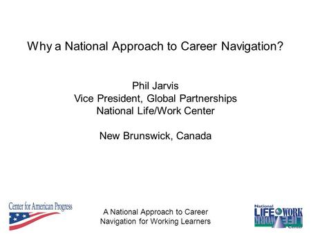 A National Approach to Career Navigation for Working Learners Phil Jarvis Vice President, Global Partnerships National Life/Work Center New Brunswick,