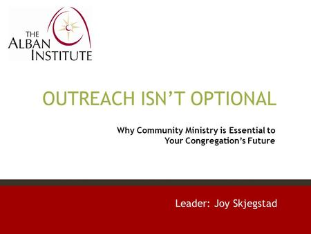 OUTREACH ISN'T OPTIONAL Leader: Joy Skjegstad Why Community Ministry is Essential to Your Congregation's Future.