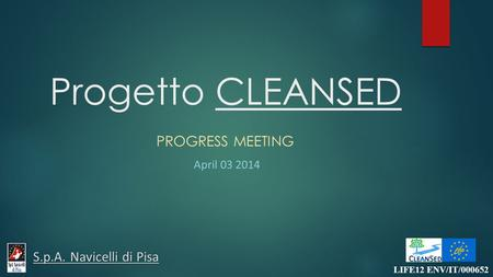 Progetto CLEANSED PROGRESS MEETING April 03 2014 LIFE12 ENV/IT/000652 S.p.A. Navicelli di Pisa.
