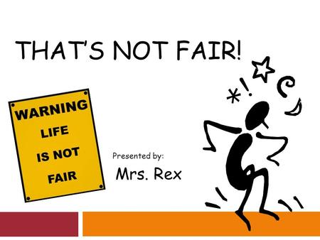 THAT'S NOT FAIR! Presented by: Mrs. Rex. Do you ever think that life isn't fair?  Brainstorm: What is unfair for students your age?