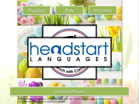 Joyeuses Pâques Practice Joyeuses Pâques Instructions Play ©2015 Headstart Languages Limited. All rights reserved. Unauthorised copy, resale, broadcast.