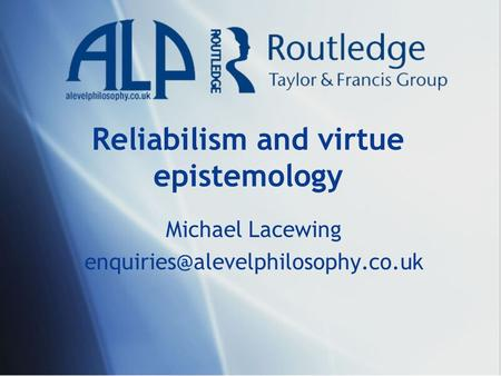 Reliabilism and virtue epistemology Michael Lacewing