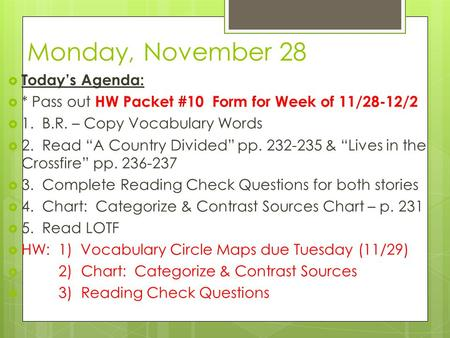 "Monday, November 28  Today's Agenda:  * Pass out HW Packet #10 Form for Week of 11/28-12/2  1. B.R. – Copy Vocabulary Words  2. Read ""A Country Divided"""