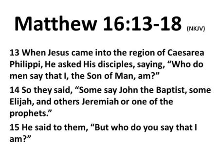 "Matthew 16:13-18 (NKJV) 13 When Jesus came into the region of Caesarea Philippi, He asked His disciples, saying, ""Who do men say that I, the Son of Man,"