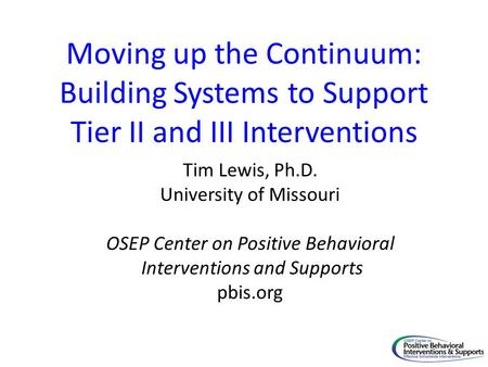 Moving up the Continuum: Building Systems to Support Tier II and III Interventions Tim Lewis, Ph.D. University of Missouri OSEP Center on Positive Behavioral.