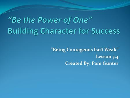 """Being Courageous Isn't Weak"" Lesson 3.4 Created By: Pam Gunter."